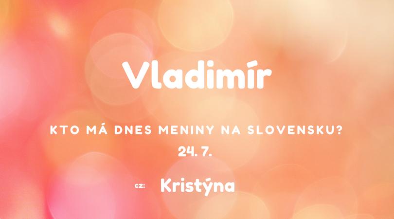 ff4bb4cf8 Dnes 24. 7. má meniny na Slovensku Vladimír, v Česku Kristýna