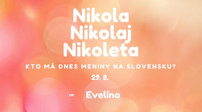 610b376ab Dnes 29. 8. má meniny na Slovensku Nikola, Nikolaj, Nikoleta, v